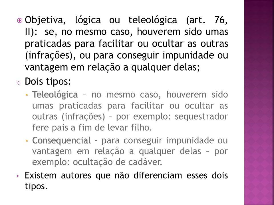 Objetiva, lógica ou teleológica (art. 76, II): se, no mesmo caso, houverem sido umas praticadas para facilitar ou ocultar as outras (infrações), ou pa