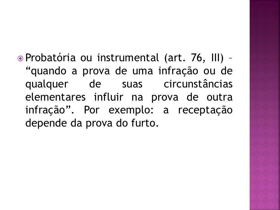 Probatória ou instrumental (art. 76, III) – quando a prova de uma infração ou de qualquer de suas circunstâncias elementares influir na prova de outra