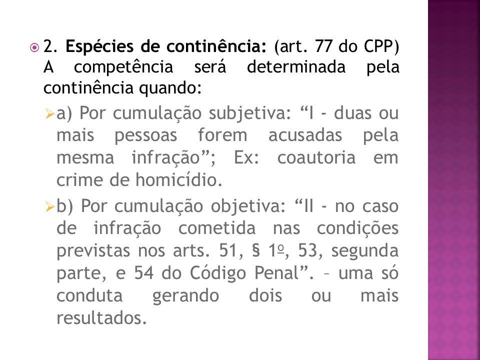 2. Espécies de continência: (art. 77 do CPP) A competência será determinada pela continência quando: a) Por cumulação subjetiva: I - duas ou mais pess