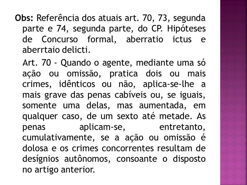 Obs: Referência dos atuais art. 70, 73, segunda parte e 74, segunda parte, do CP. Hipóteses de Concurso formal, aberratio ictus e aberrtaio delicti. A
