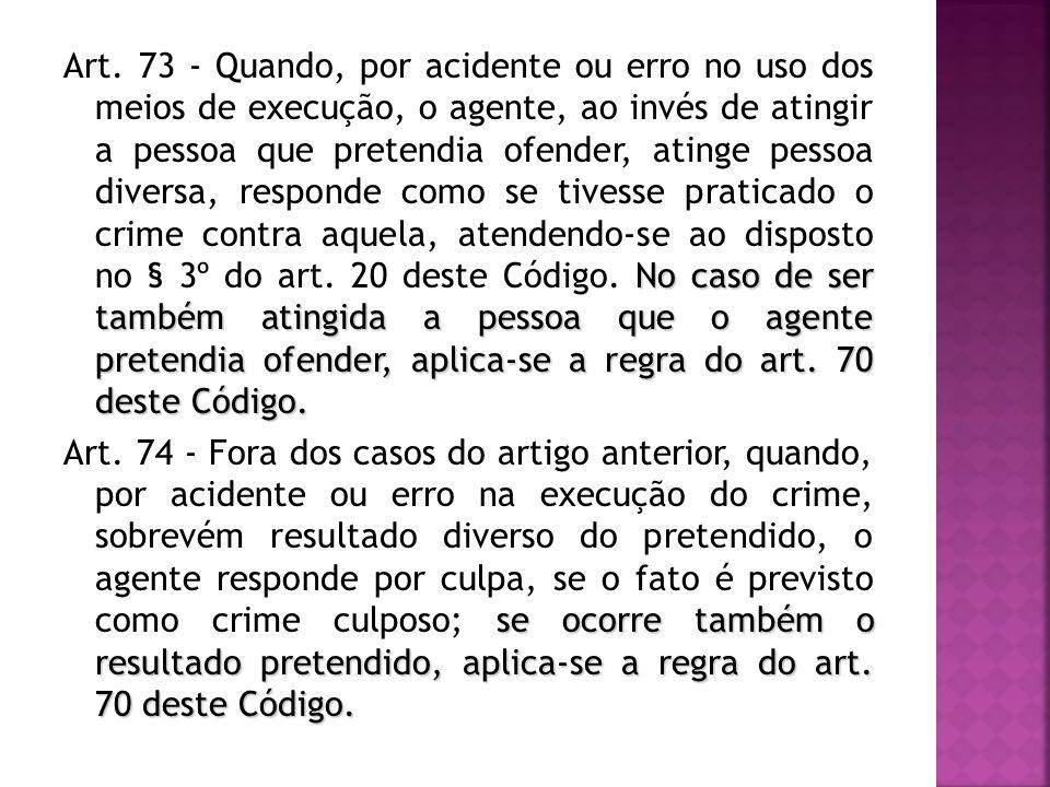 No caso de ser também atingida a pessoa que o agente pretendia ofender, aplica-se a regra do art. 70 deste Código. Art. 73 - Quando, por acidente ou e