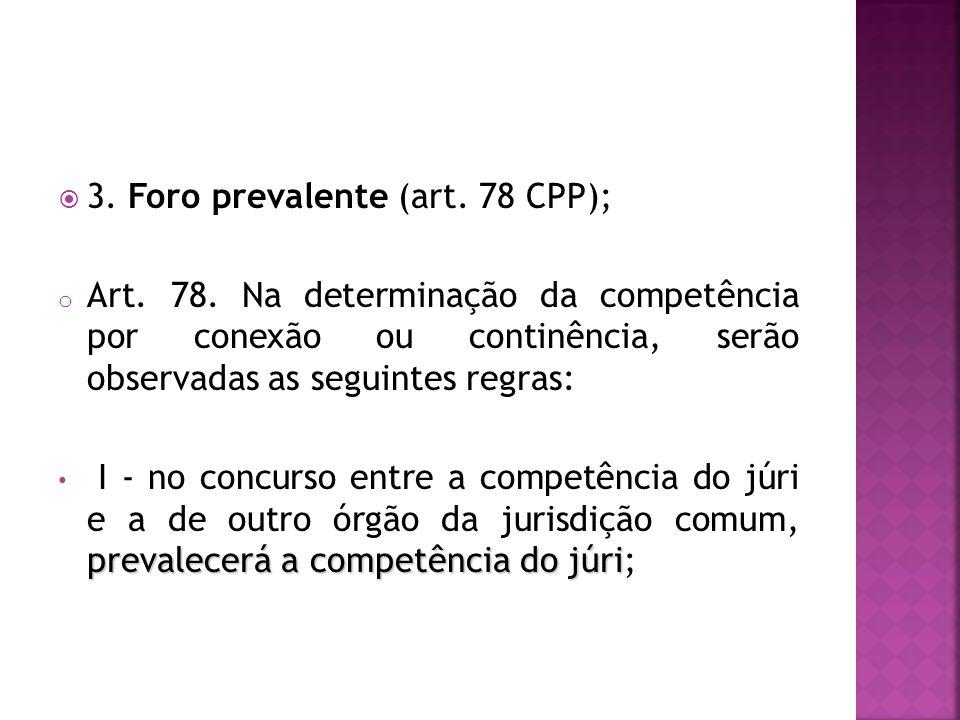 3. Foro prevalente (art. 78 CPP); o Art. 78. Na determinação da competência por conexão ou continência, serão observadas as seguintes regras: prevalec