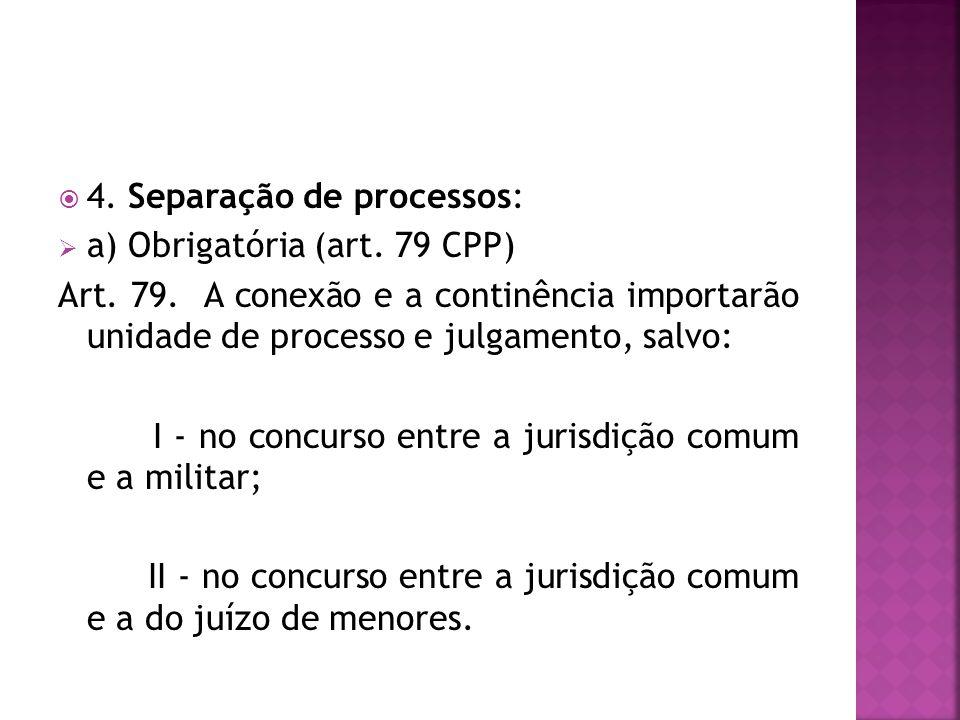 4. Separação de processos: a) Obrigatória (art. 79 CPP) Art. 79. A conexão e a continência importarão unidade de processo e julgamento, salvo: I - no