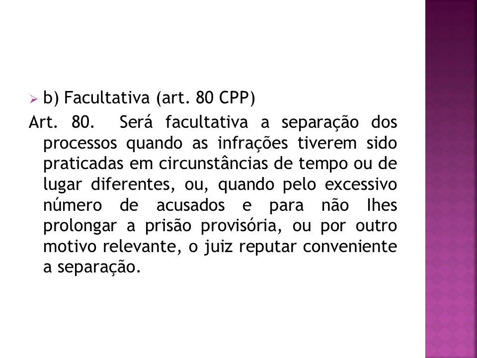 b) Facultativa (art. 80 CPP) Art. 80. Será facultativa a separação dos processos quando as infrações tiverem sido praticadas em circunstâncias de temp