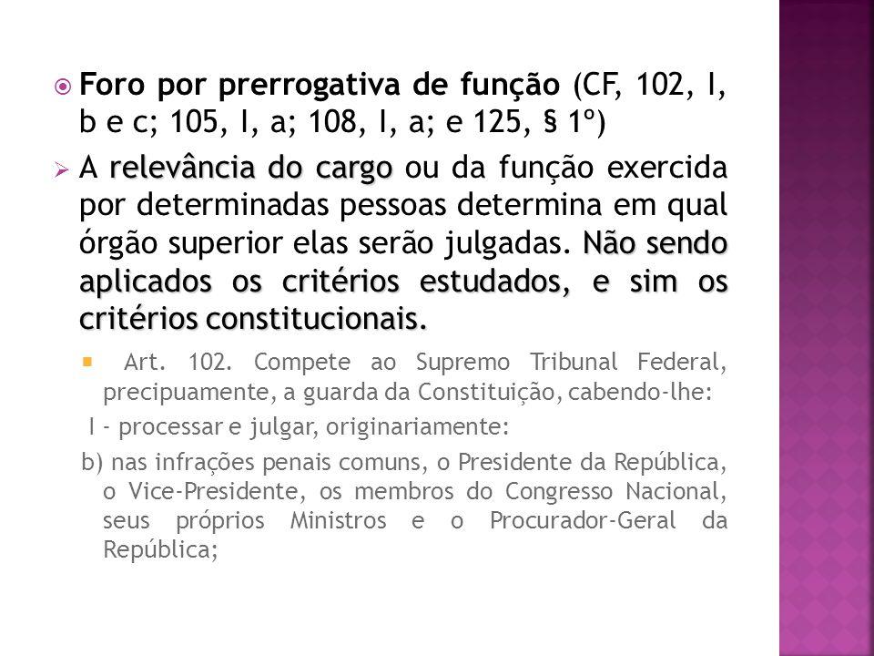 Foro por prerrogativa de função (CF, 102, I, b e c; 105, I, a; 108, I, a; e 125, § 1º) relevância do cargo Não sendo aplicados os critérios estudados, e sim os critérios constitucionais.