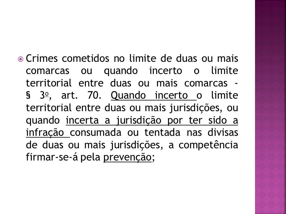 Crimes cometidos no limite de duas ou mais comarcas ou quando incerto o limite territorial entre duas ou mais comarcas - § 3 o, art. 70. Quando incert