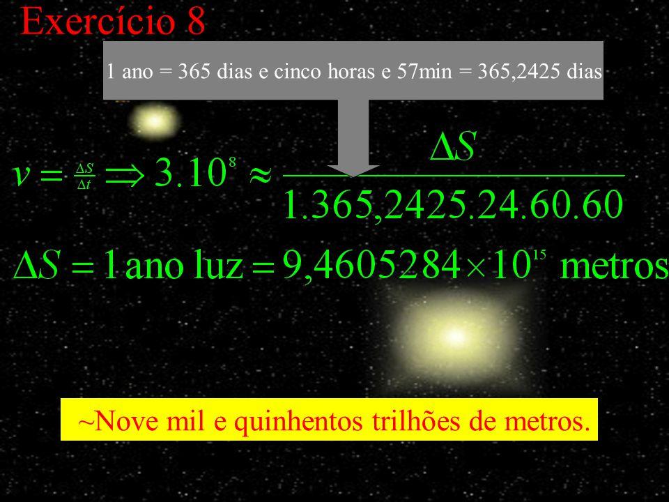 Exercício 8 ~Nove mil e quinhentos trilhões de metros. 1 ano = 365 dias e cinco horas e 57min = 365,2425 dias