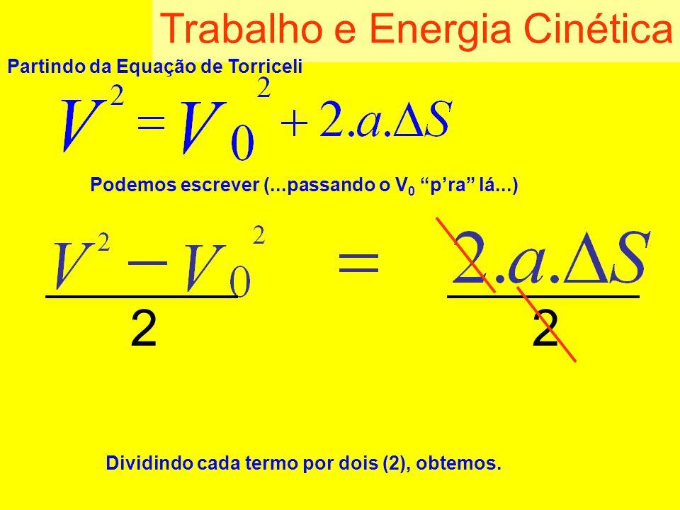 Trabalho e Energia Cinética Partindo da Equação de Torriceli Podemos escrever (...passando o V 0 pra lá...) Dividindo cada termo por dois (2), obtemos