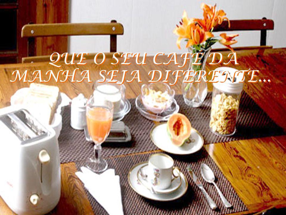 QUE O SEU CAFÉ DA MANHA SEJA DIFERENTE...