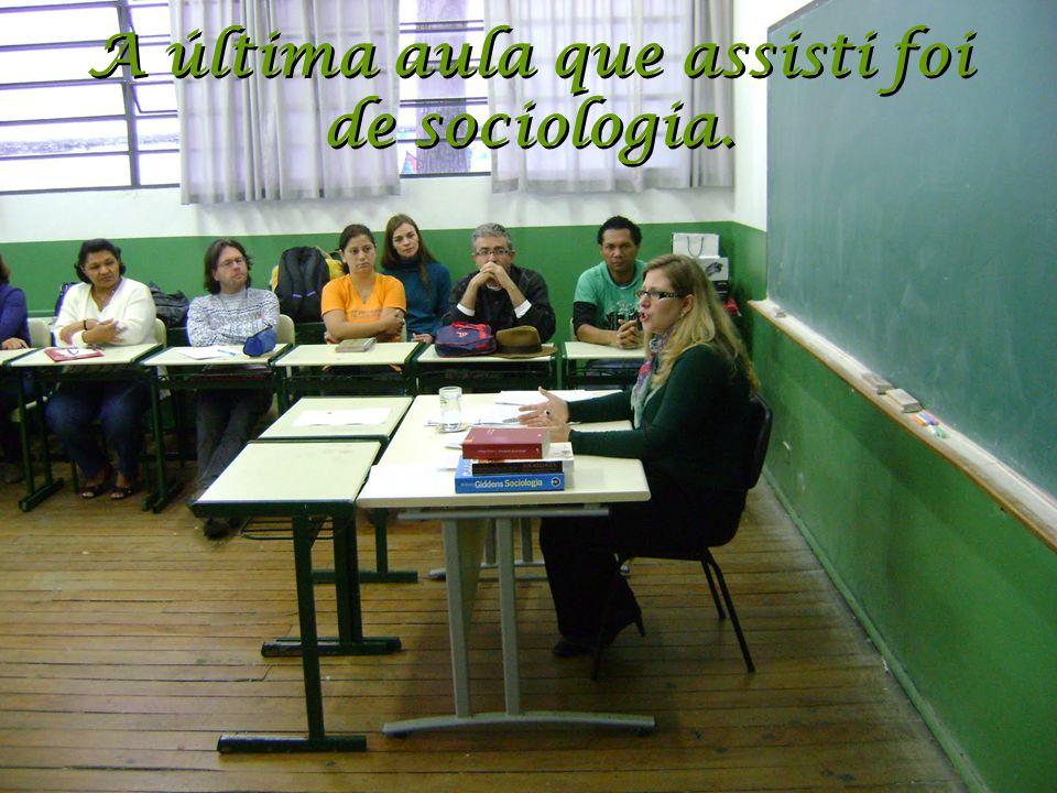 A última aula que assisti foi de sociologia.