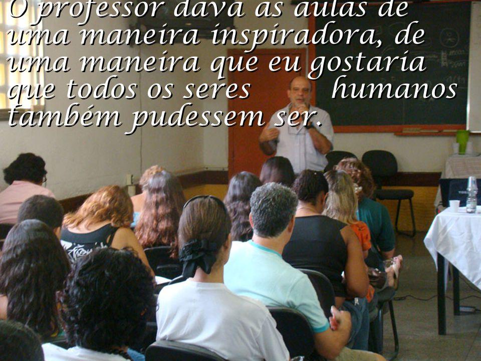 O professor dava as aulas de uma maneira inspiradora, de uma maneira que eu gostaria que todos os seres humanos também pudessem ser.