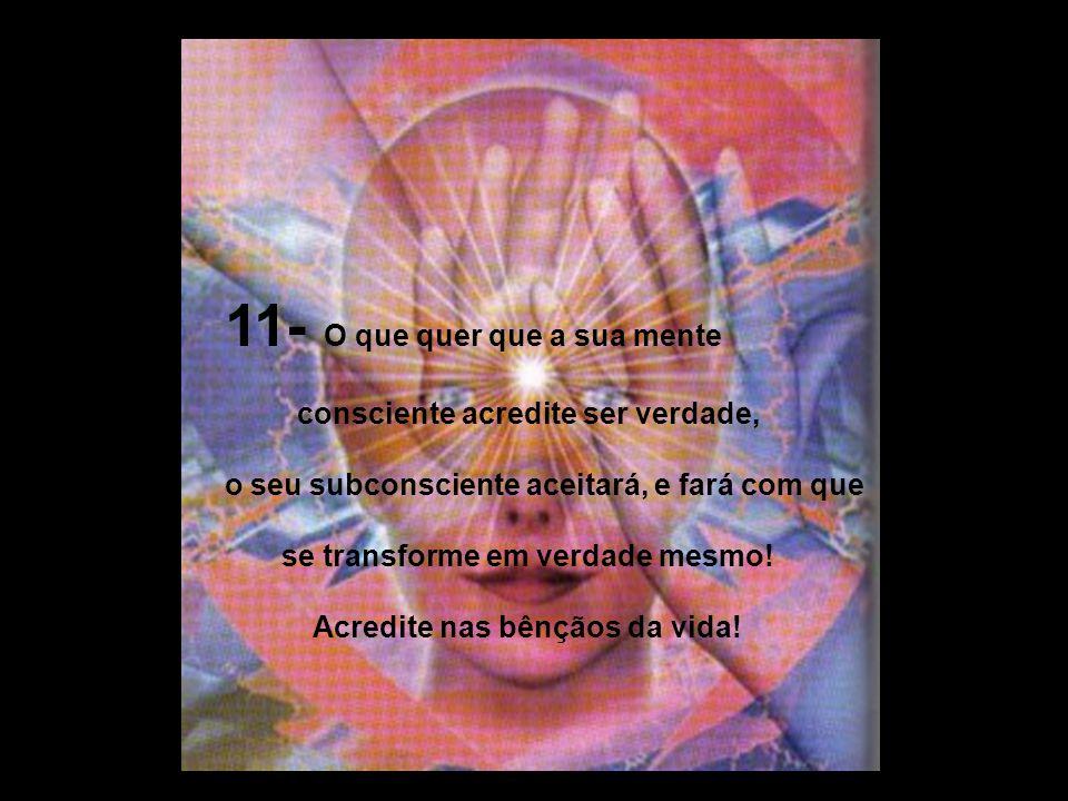10- Você é o capitão da sua alma (subconsciente), é o senhor do seu destino! Lembre-se: você tem a capacidade de escolher! Escolha a felicidade!