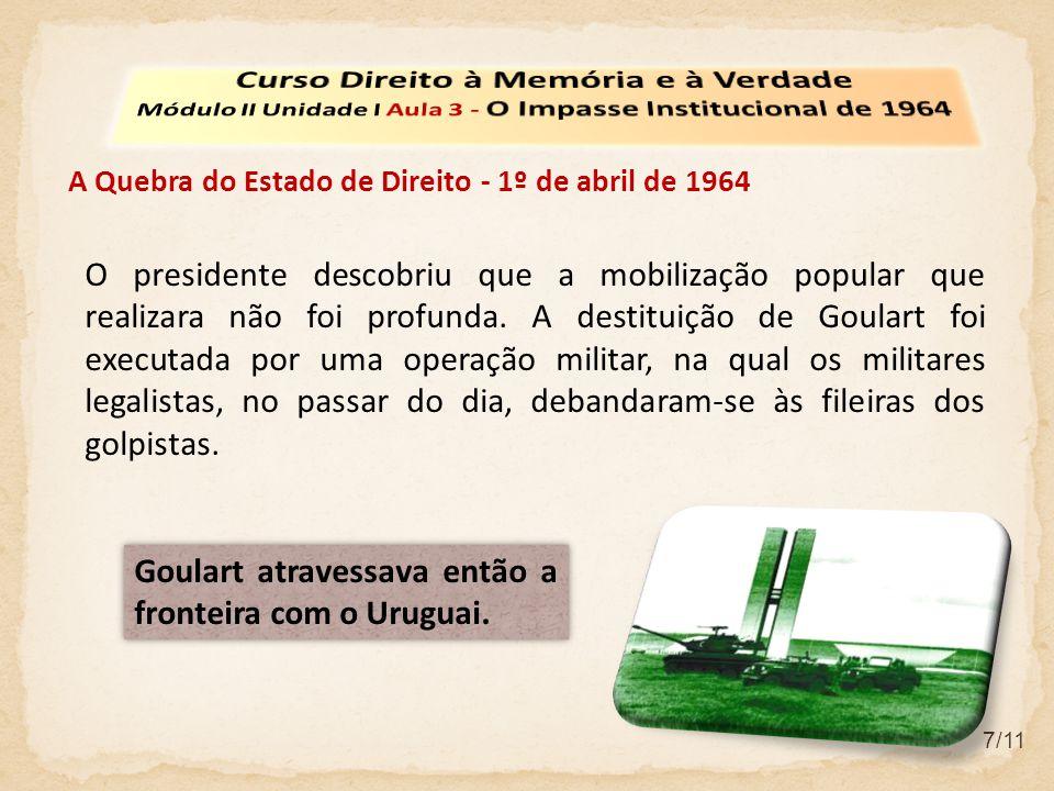 7/11 A Quebra do Estado de Direito - 1º de abril de 1964 O presidente descobriu que a mobilização popular que realizara não foi profunda.