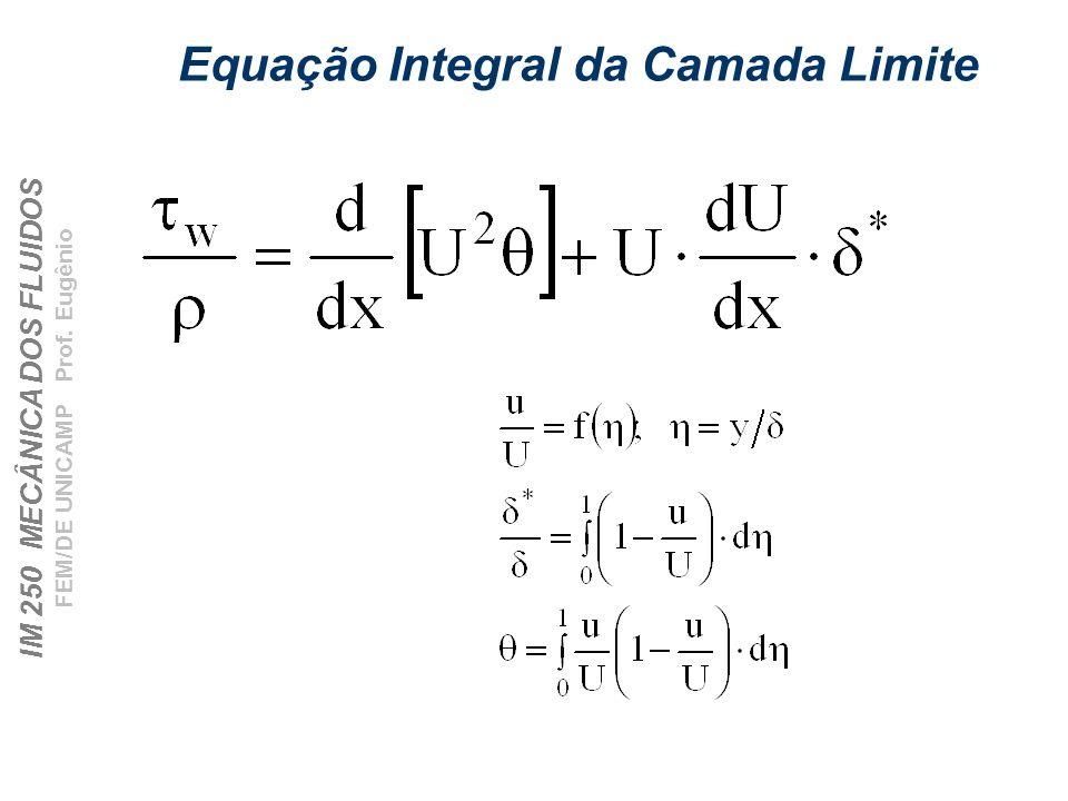 IM 250 MECÂNICA DOS FLUIDOS FEM/DE UNICAMP Prof. Eugênio Equação Integral da Camada Limite