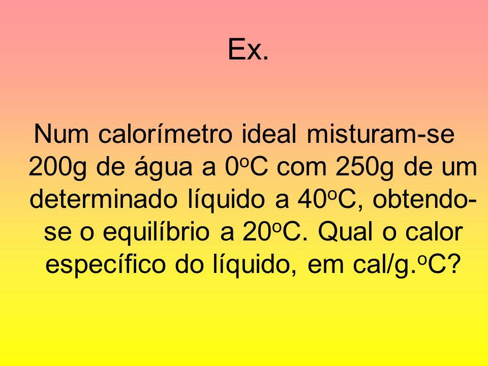 Ex. Num calorímetro ideal misturam-se 200g de água a 0 o C com 250g de um determinado líquido a 40 o C, obtendo- se o equilíbrio a 20 o C. Qual o calo