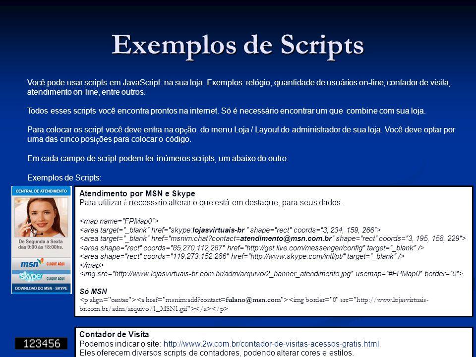 Exemplos de Scripts Você pode usar scripts em JavaScript na sua loja. Exemplos: relógio, quantidade de usuários on-line, contador de visita, atendimen