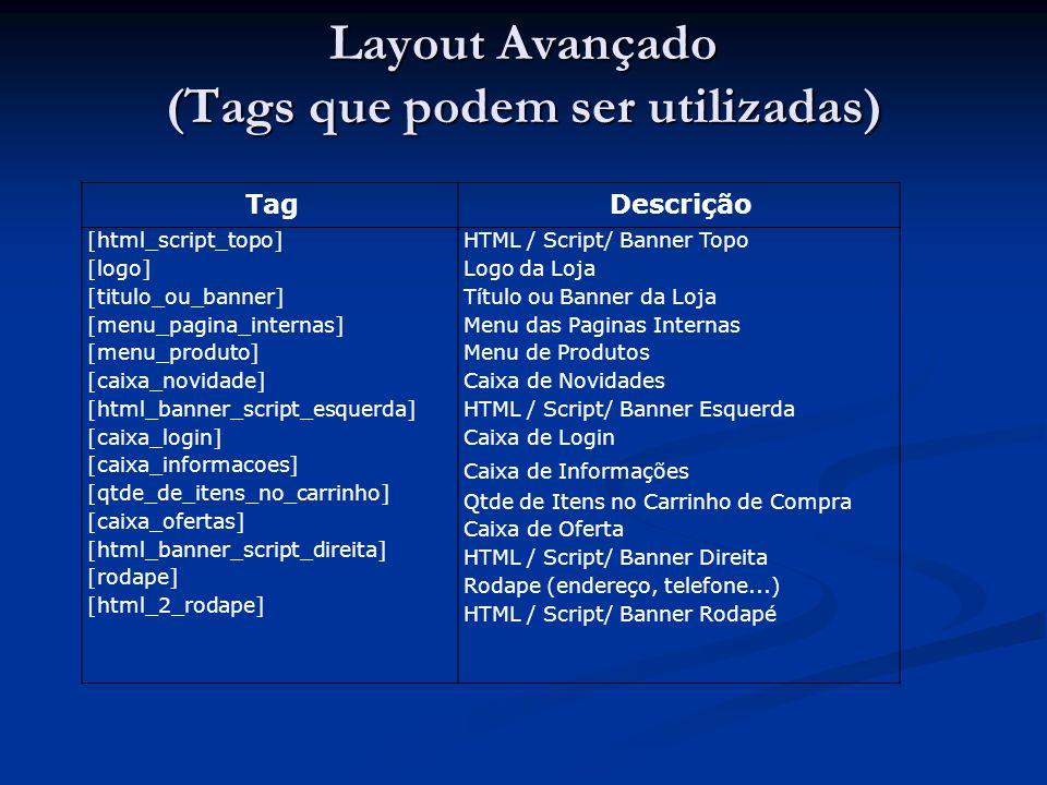 Layout Avançado (Tags que podem ser utilizadas) TagDescrição [html_script_topo] [logo] [titulo_ou_banner] [menu_pagina_internas] [menu_produto] [caixa