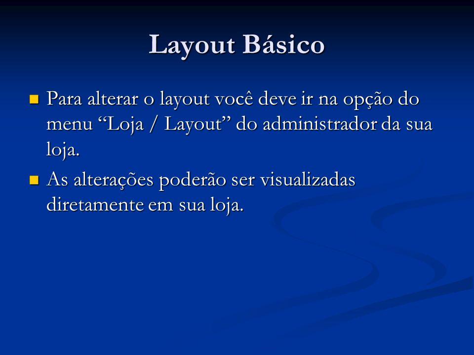 Layout Básico Para alterar o layout você deve ir na opção do menu Loja / Layout do administrador da sua loja. Para alterar o layout você deve ir na op