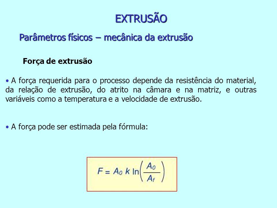 EXTRUSÃO Parâmetros físicos – mecânica da extrusão Força de extrusão A força requerida para o processo depende da resistência do material, da relação de extrusão, do atrito na câmara e na matriz, e outras variáveis como a temperatura e a velocidade de extrusão.