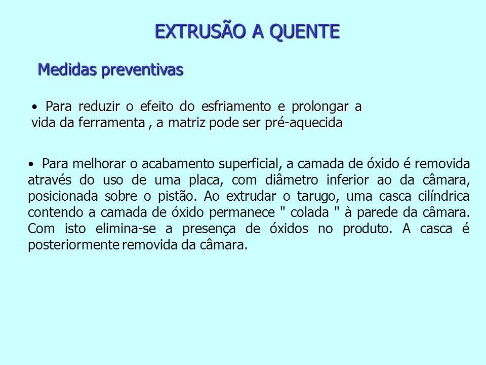 EXTRUSÃO A QUENTE Medidas preventivas Para reduzir o efeito do esfriamento e prolongar a vida da ferramenta, a matriz pode ser pré-aquecida Para reduz