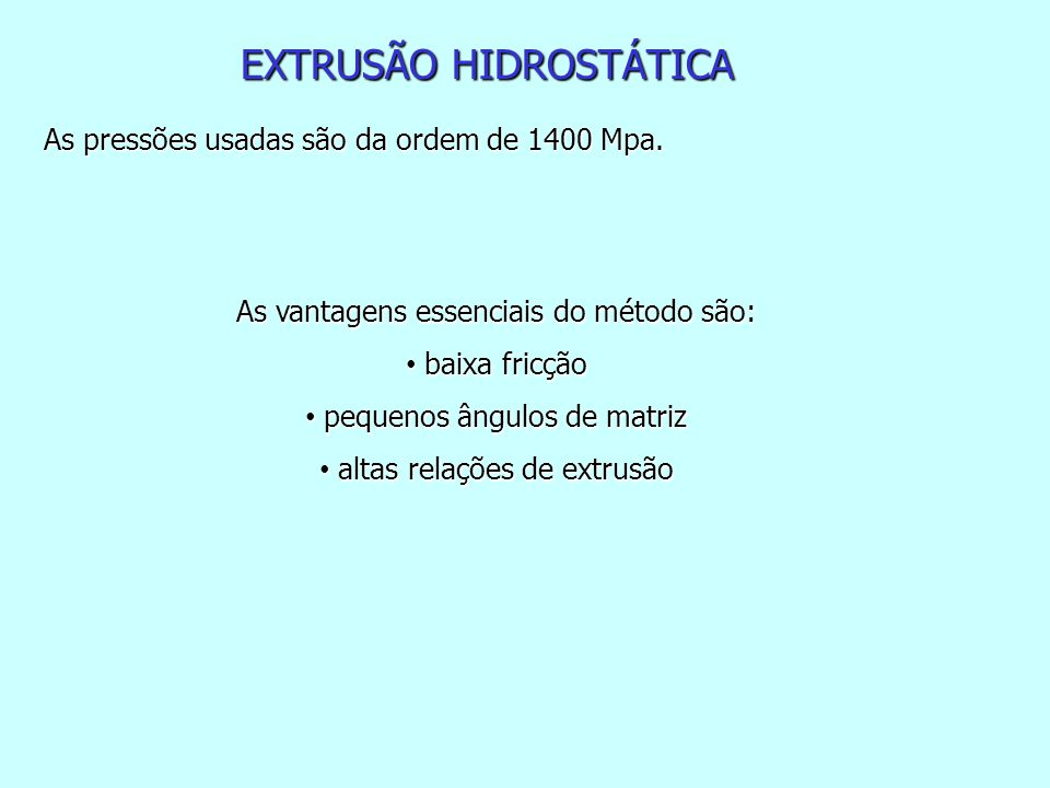 As pressões usadas são da ordem de 1400 Mpa. As vantagens essenciais do método são: baixa fricção baixa fricção pequenos ângulos de matriz pequenos ân