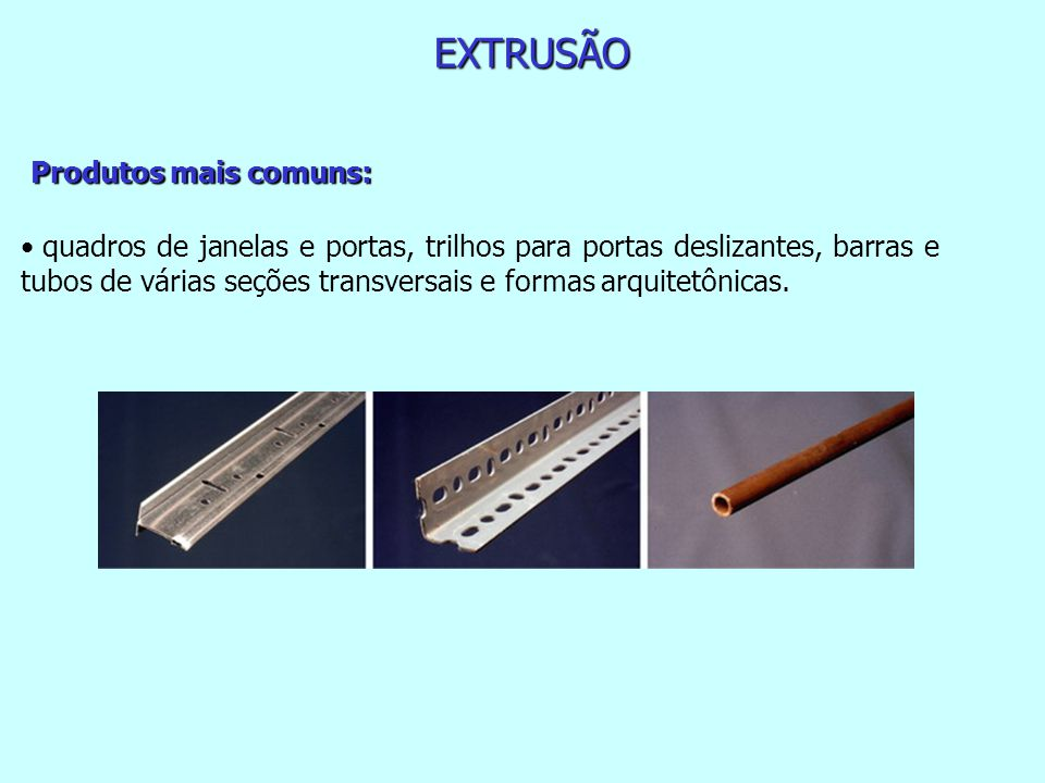 EXTRUSÃO Produtos mais comuns: quadros de janelas e portas, trilhos para portas deslizantes, barras e tubos de várias seções transversais e formas arquitetônicas.
