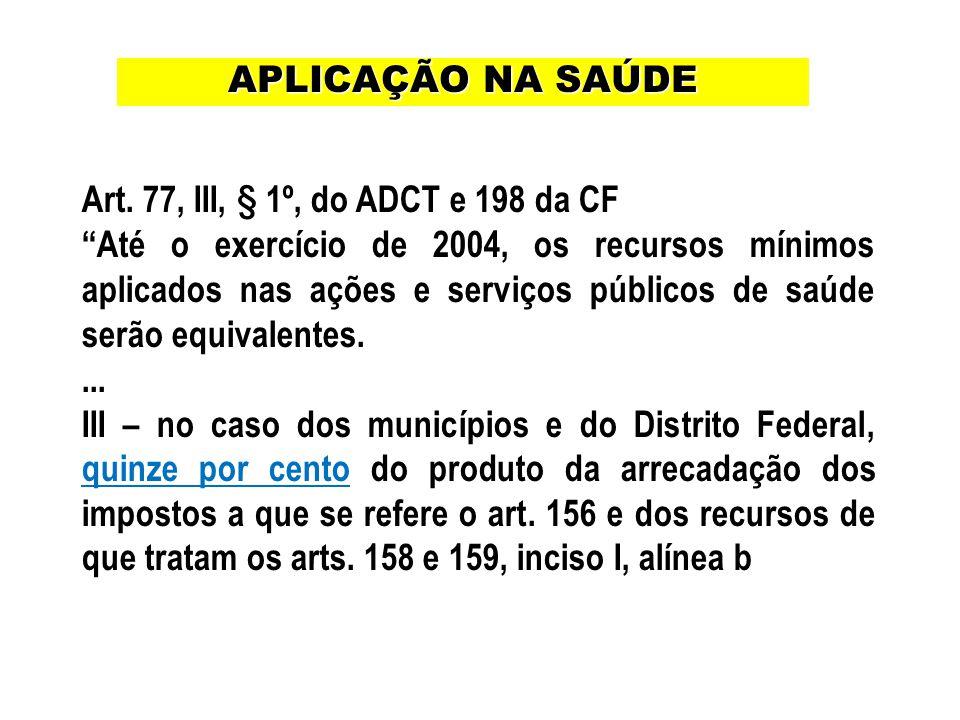 Art. 77, III, § 1º, do ADCT e 198 da CF Até o exercício de 2004, os recursos mínimos aplicados nas ações e serviços públicos de saúde serão equivalent