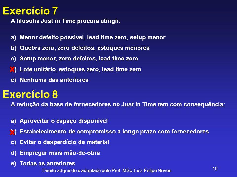 Direito adquirido e adaptado pelo Prof. MSc. Luiz Felipe Neves 19 Exercício 7 A filosofia Just in Time procura atingir: a)Menor defeito possível, lead