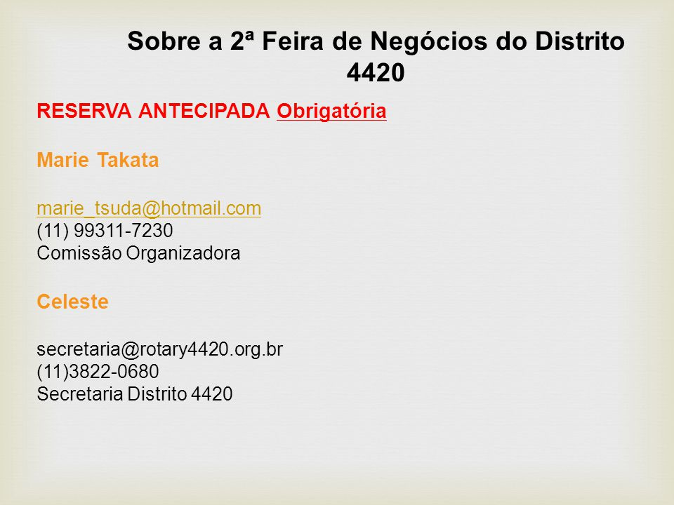 Sobre a 2ª Feira de Negócios do Distrito 4420 RESERVA ANTECIPADA Obrigatória Marie Takata marie_tsuda@hotmail.com (11) 99311-7230 Comissão Organizadora Celeste secretaria@rotary4420.org.br (11)3822-0680 Secretaria Distrito 4420
