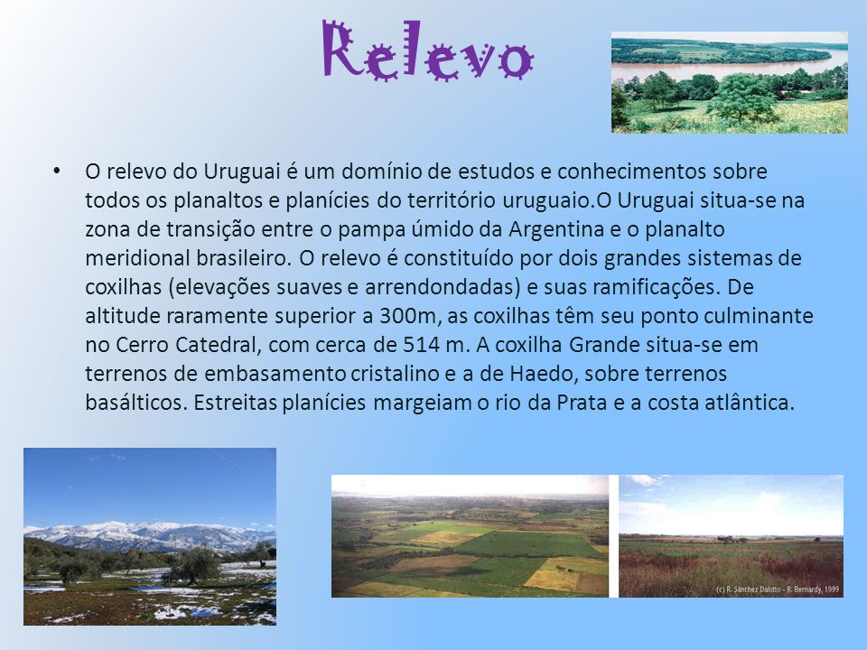 Relevo O relevo do Uruguai é um domínio de estudos e conhecimentos sobre todos os planaltos e planícies do território uruguaio.O Uruguai situa-se na z
