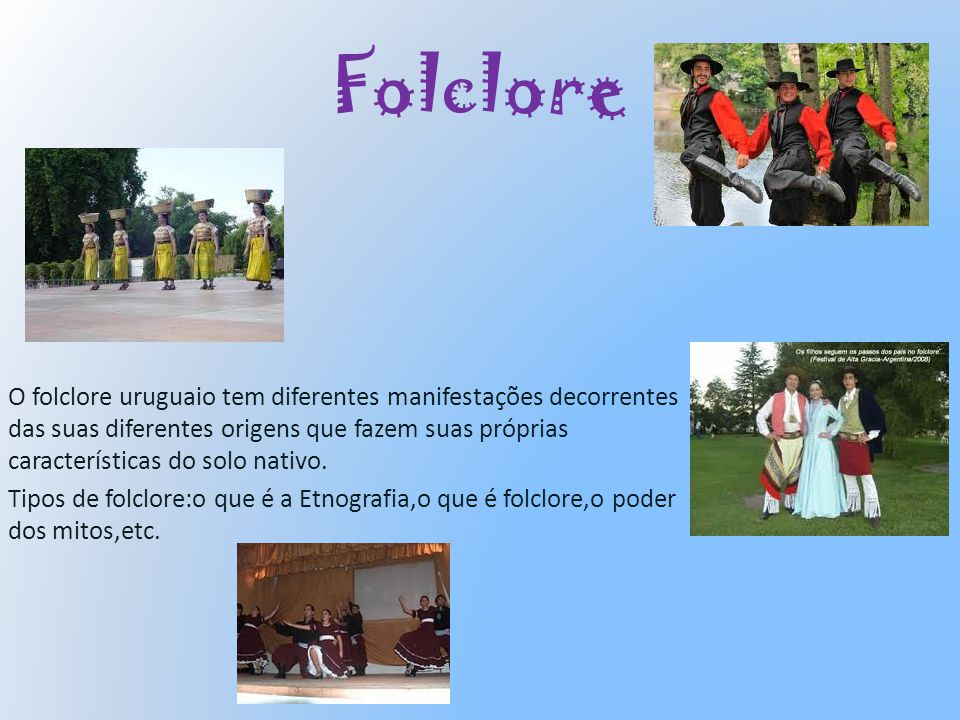 Folclore O folclore uruguaio tem diferentes manifestações decorrentes das suas diferentes origens que fazem suas próprias características do solo nati