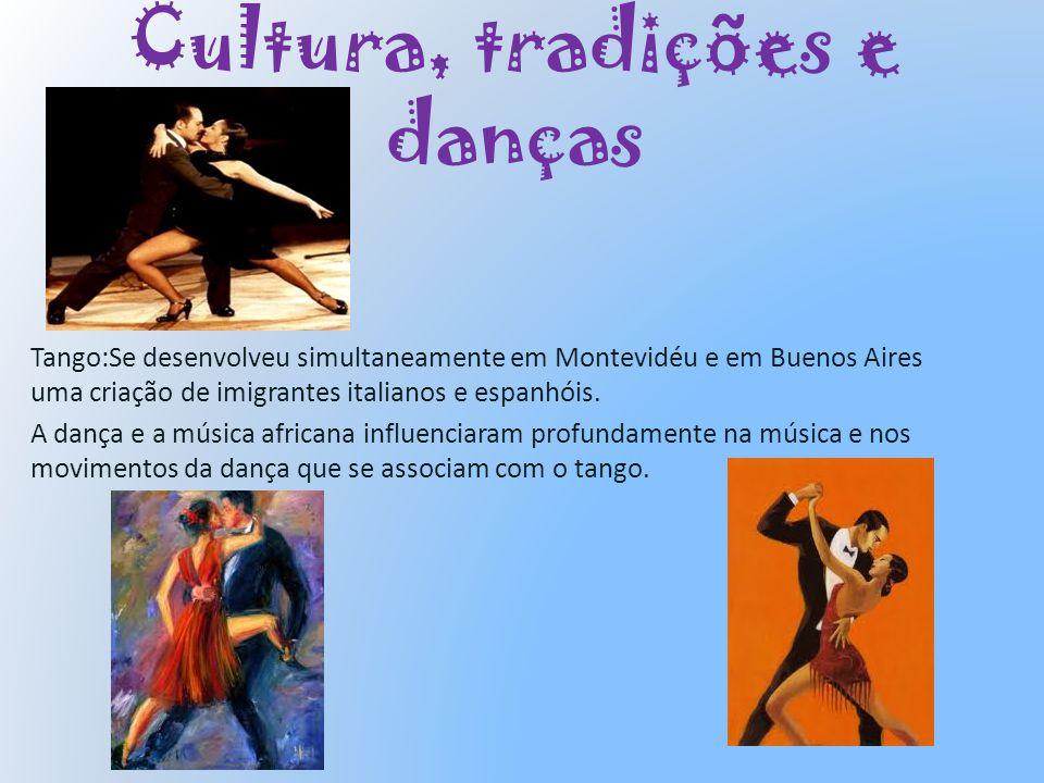 Cultura, tradições e danças Tango:Se desenvolveu simultaneamente em Montevidéu e em Buenos Aires uma criação de imigrantes italianos e espanhóis. A da