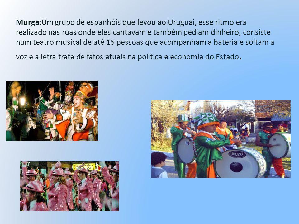 Murga:Um grupo de espanhóis que levou ao Uruguai, esse ritmo era realizado nas ruas onde eles cantavam e também pediam dinheiro, consiste num teatro m