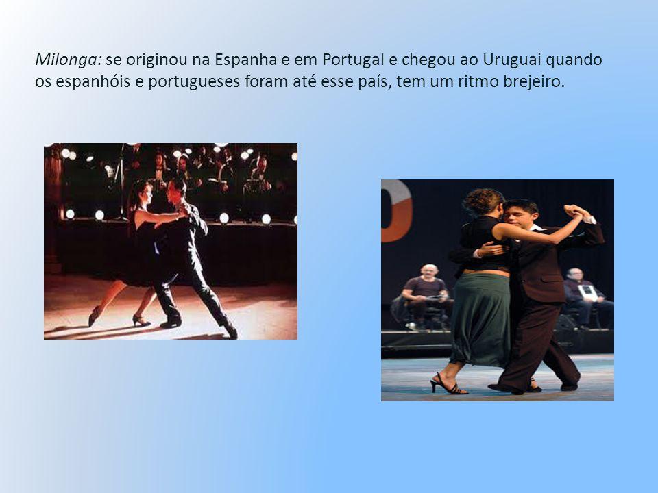 Milonga: se originou na Espanha e em Portugal e chegou ao Uruguai quando os espanhóis e portugueses foram até esse país, tem um ritmo brejeiro.
