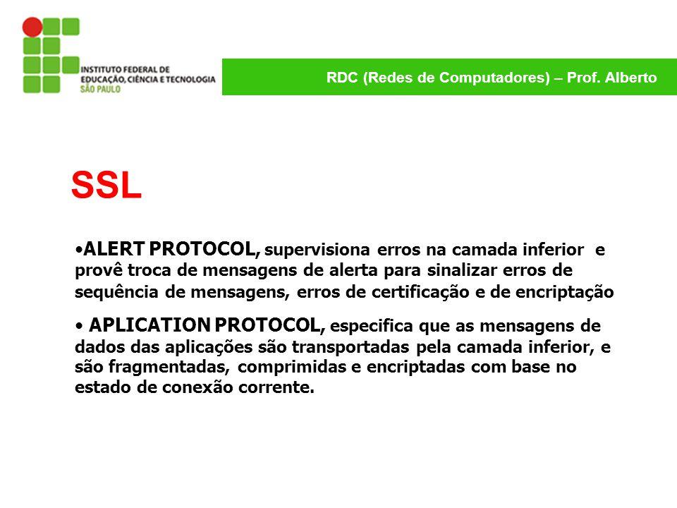 RDC (Redes de Computadores) – Prof. Alberto SSL ALERT PROTOCOL, supervisiona erros na camada inferior e provê troca de mensagens de alerta para sinali