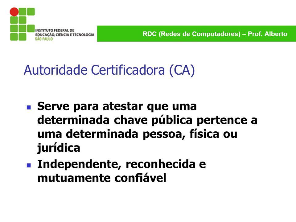 RDC (Redes de Computadores) – Prof. Alberto Autoridade Certificadora (CA) Serve para atestar que uma determinada chave pública pertence a uma determin