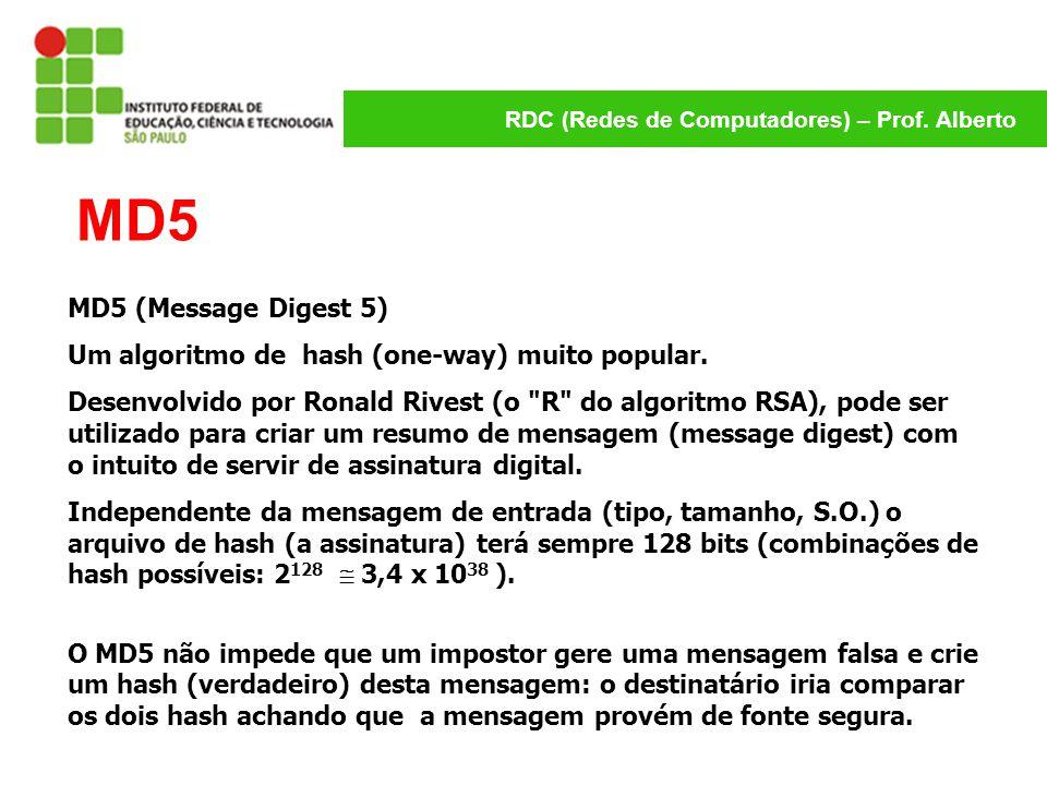 RDC (Redes de Computadores) – Prof. Alberto MD5 MD5 (Message Digest 5) Um algoritmo de hash (one-way) muito popular. Desenvolvido por Ronald Rivest (o
