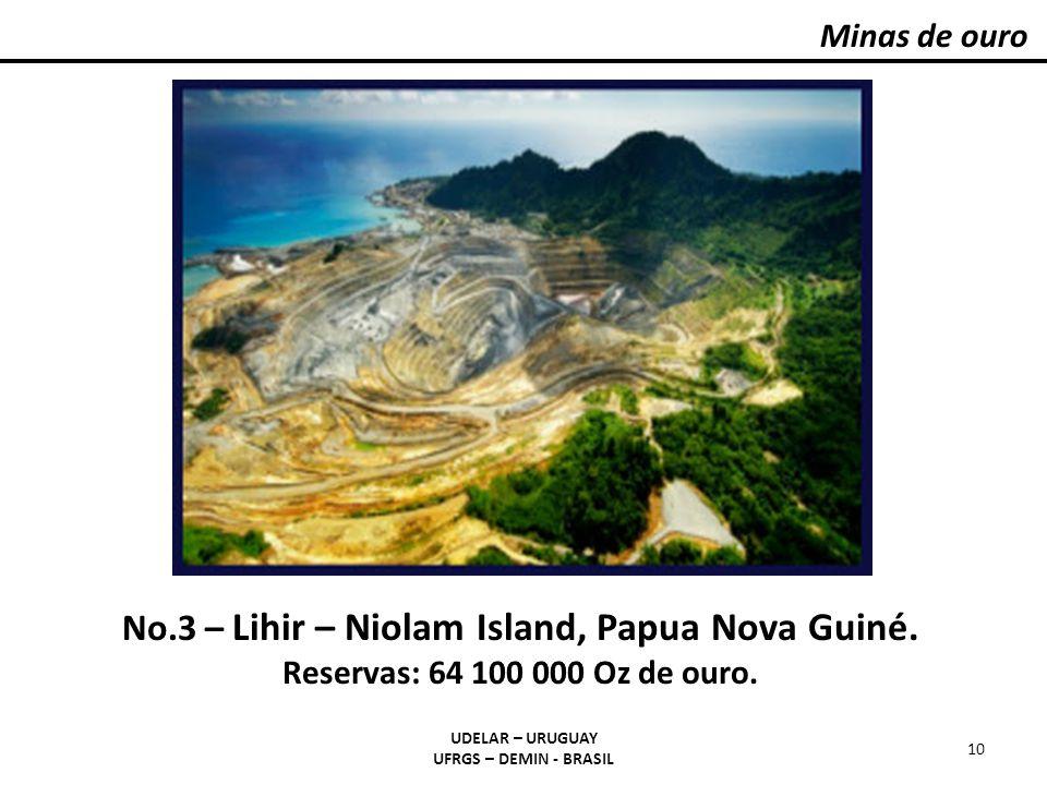 Minas de ouro UDELAR – URUGUAY UFRGS – DEMIN - BRASIL 10 No.3 – Lihir – Niolam Island, Papua Nova Guiné. Reservas: 64 100 000 Oz de ouro.