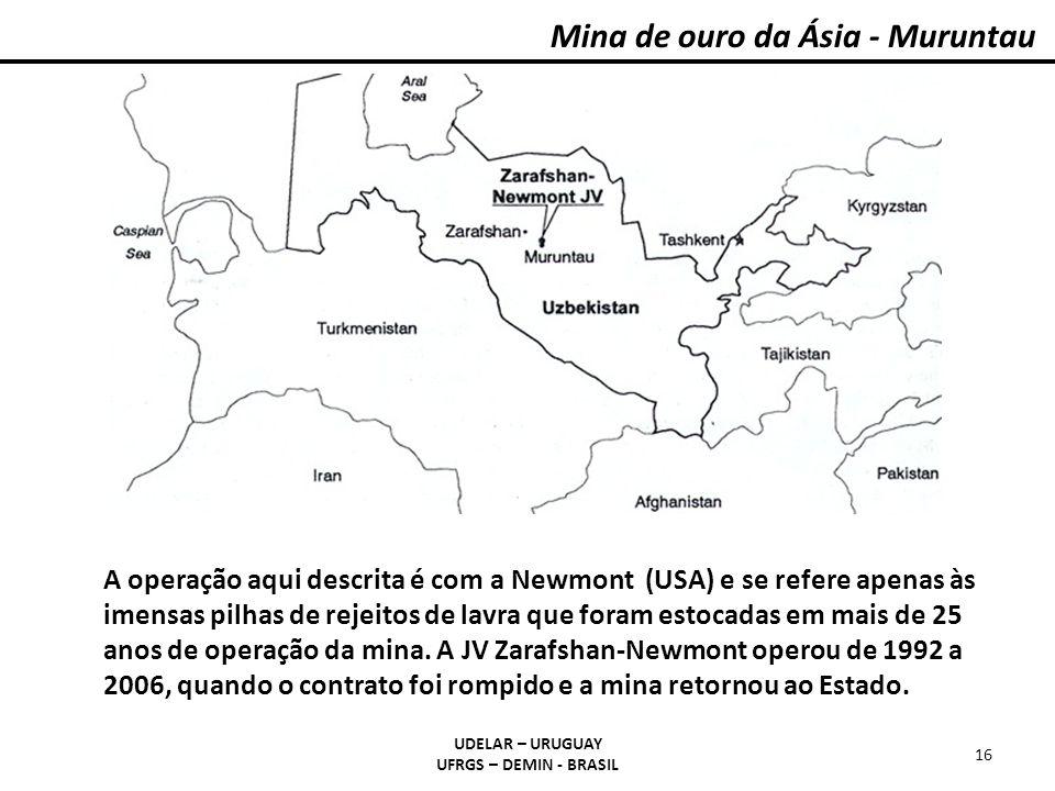 Mina de ouro da Ásia - Muruntau UDELAR – URUGUAY UFRGS – DEMIN - BRASIL 16 A operação aqui descrita é com a Newmont (USA) e se refere apenas às imensa