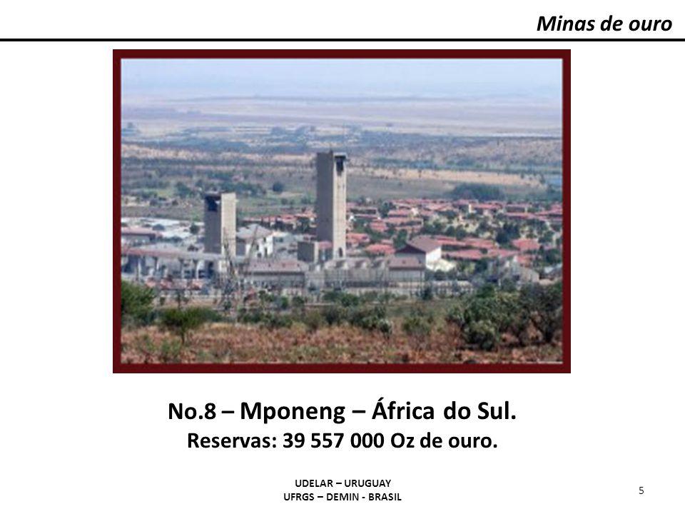 Minas de ouro UDELAR – URUGUAY UFRGS – DEMIN - BRASIL 5 No.8 – Mponeng – África do Sul. Reservas: 39 557 000 Oz de ouro.