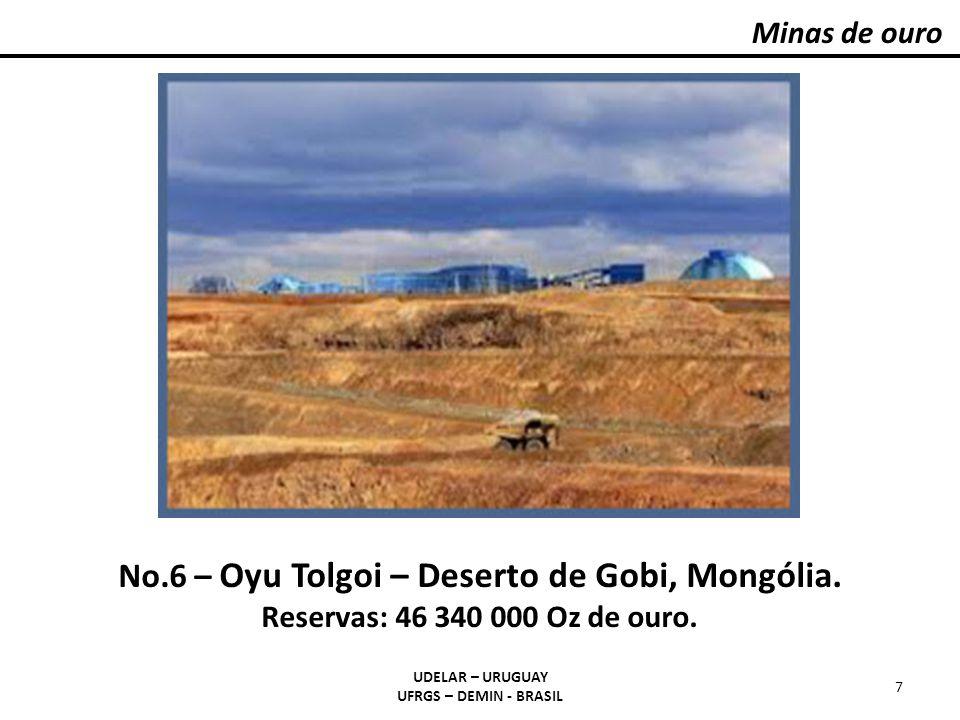 Minas de ouro UDELAR – URUGUAY UFRGS – DEMIN - BRASIL 7 No.6 – Oyu Tolgoi – Deserto de Gobi, Mongólia. Reservas: 46 340 000 Oz de ouro.