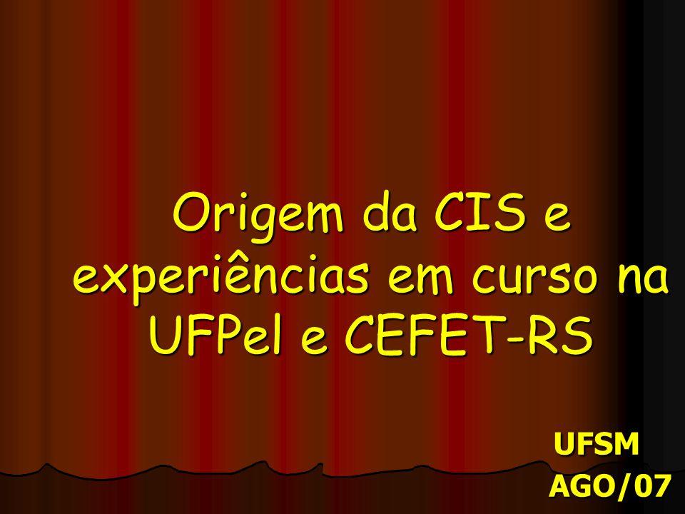 Origem da CIS e experiências em curso na UFPel e CEFET-RS UFSM AGO/07 Origem da CIS e experiências em curso na UFPel e CEFET-RS UFSM AGO/07