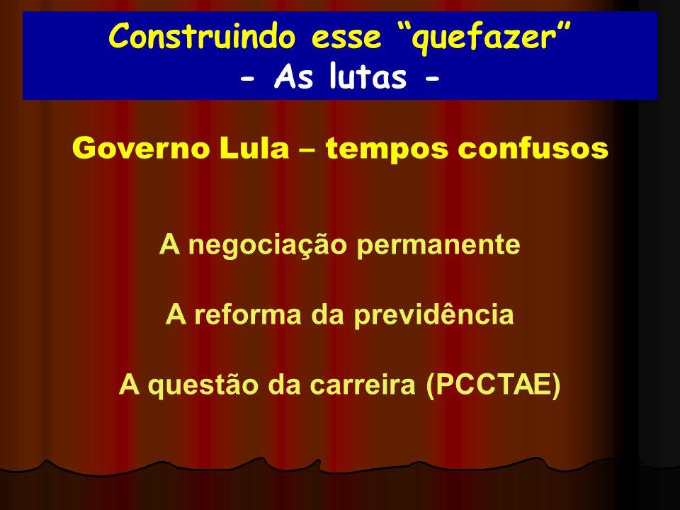 Construindo esse quefazer - As lutas - Governo Lula – tempos confusos A negociação permanente A reforma da previdência A questão da carreira (PCCTAE)