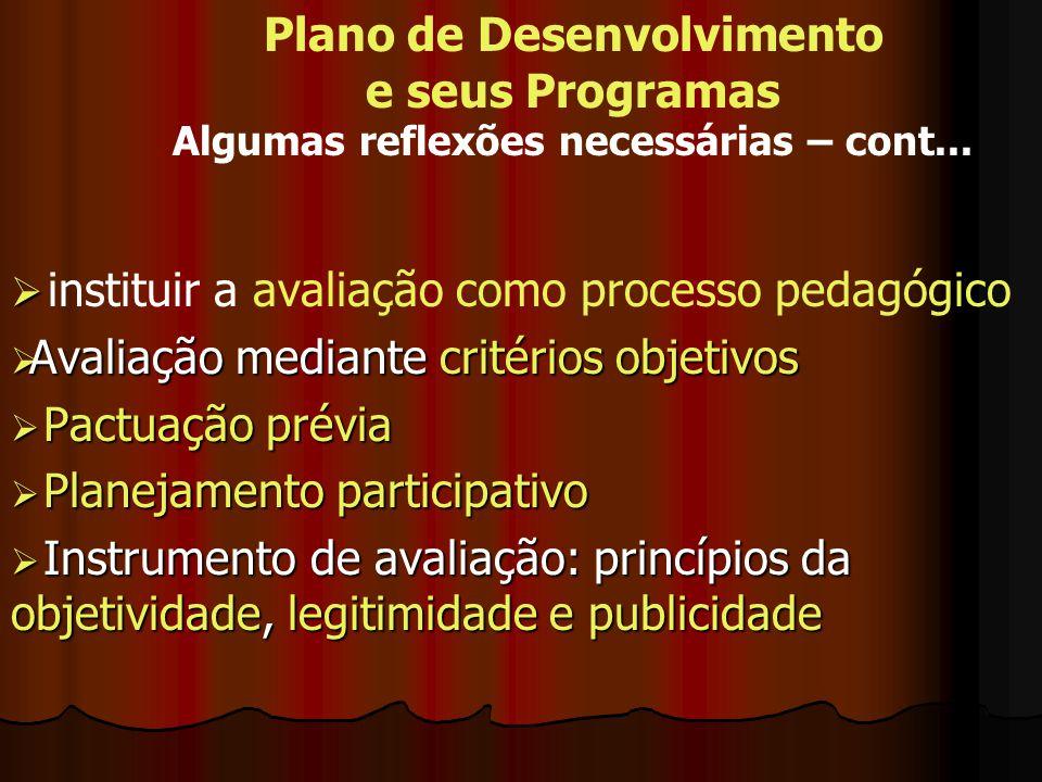 Plano de Desenvolvimento e seus Programas Algumas reflexões necessárias – cont... instituir a avaliação como processo pedagógico Avaliação mediante cr