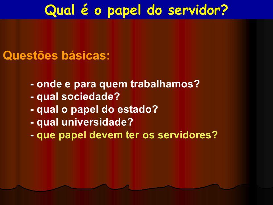 Questões básicas: - onde e para quem trabalhamos? - qual sociedade? - qual o papel do estado? - qual universidade? - que papel devem ter os servidores