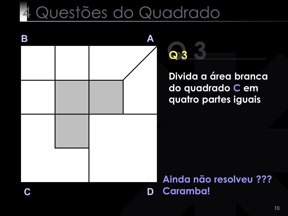 10 Q 3 B A D C Ainda não resolveu ??? Caramba! 4 Questões do Quadrado Divida a área branca do quadrado C em quatro partes iguais