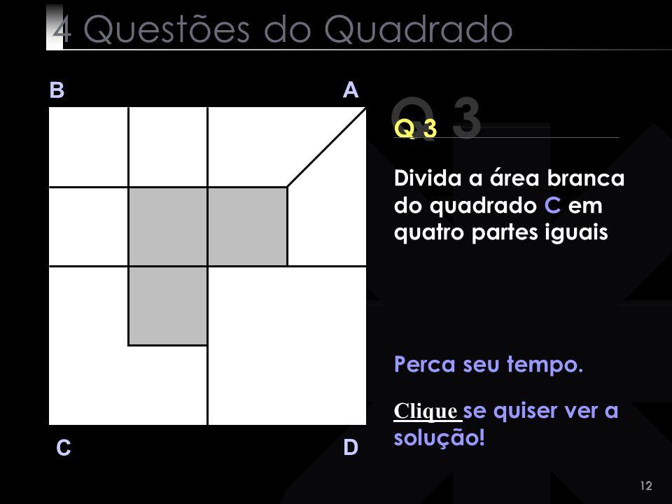 12 Q 3 B A D C Perca seu tempo. Clique se quiser ver a solução! 4 Questões do Quadrado Divida a área branca do quadrado C em quatro partes iguais