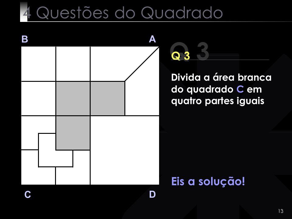 13 Q 3 B A D C Eis a solução! 4 Questões do Quadrado Divida a área branca do quadrado C em quatro partes iguais