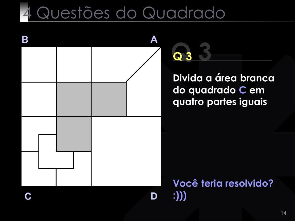 14 Você teria resolvido? :))) Q 3 B A D C 4 Questões do Quadrado Divida a área branca do quadrado C em quatro partes iguais