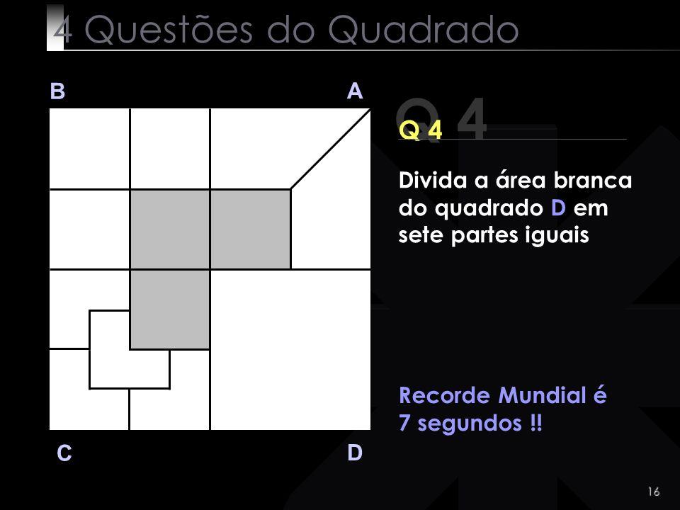 16 Q 4 B A D C Q 4 Recorde Mundial é 7 segundos !! 4 Questões do Quadrado Divida a área branca do quadrado D em sete partes iguais